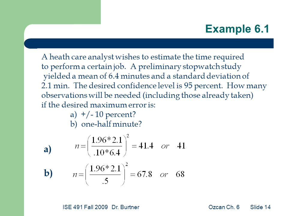 Ozcan Ch. 6ISE 491 Fall 2009 Dr. Burtner Slide 14 Example 6.1 A heath care analyst wishes to estimate the time required to perform a certain job. A pr