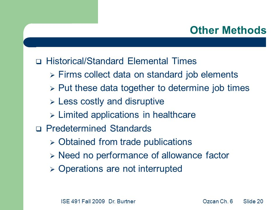 Ozcan Ch. 6ISE 491 Fall 2009 Dr. Burtner Slide 20 Other Methods  Historical/Standard Elemental Times  Firms collect data on standard job elements 