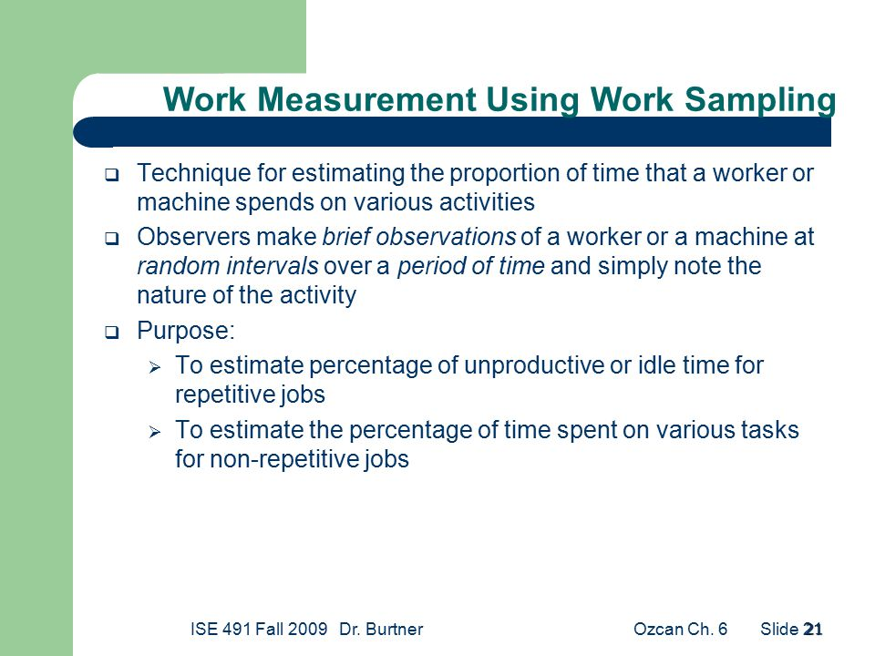 Ozcan Ch. 6ISE 491 Fall 2009 Dr. Burtner Slide 21 21  Technique for estimating the proportion of time that a worker or machine spends on various acti