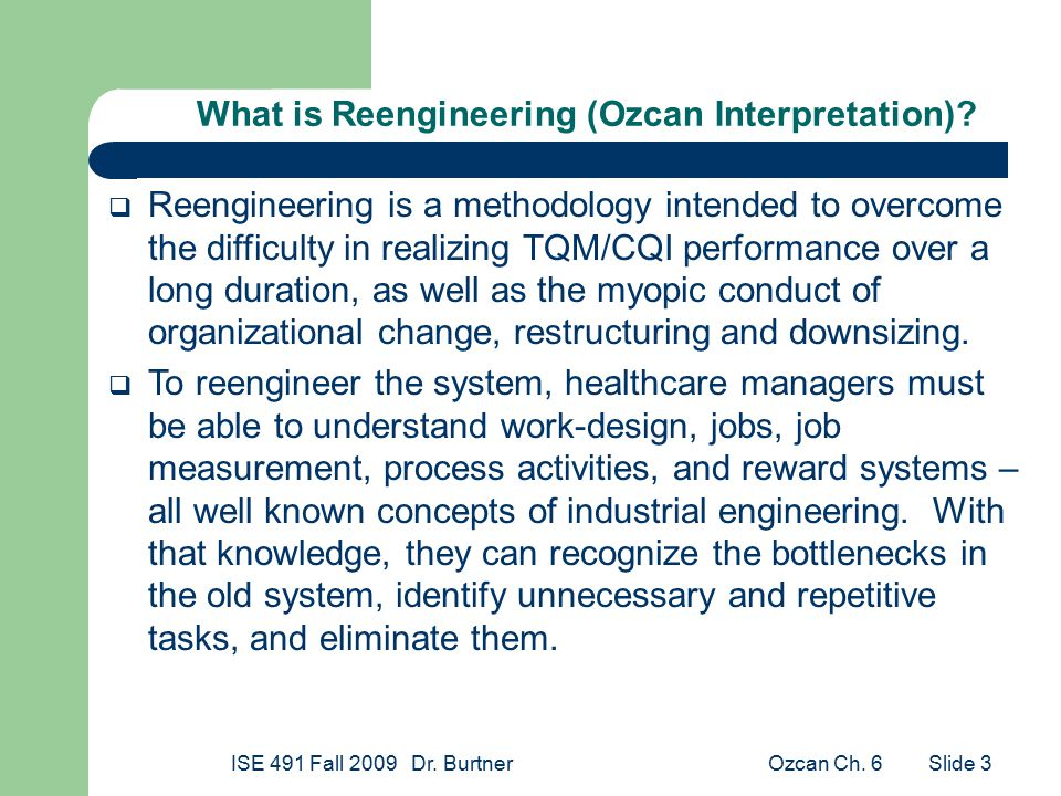 Ozcan Ch. 6ISE 491 Fall 2009 Dr. Burtner Slide 3 What is Reengineering (Ozcan Interpretation)?  Reengineering is a methodology intended to overcome t