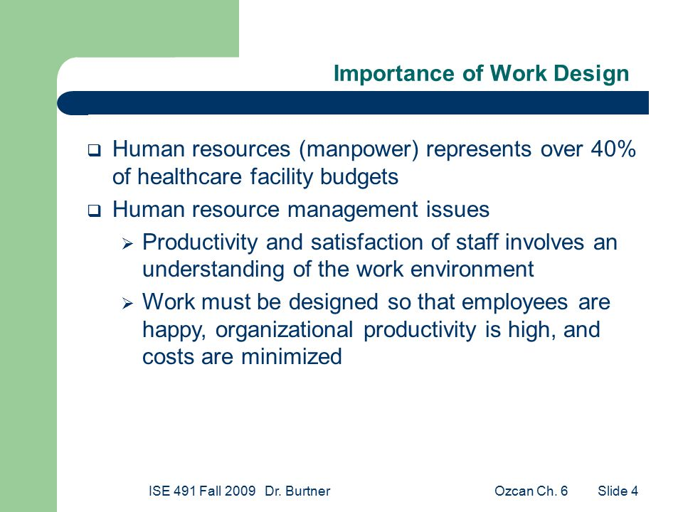 Ozcan Ch. 6ISE 491 Fall 2009 Dr. Burtner Slide 4 Importance of Work Design  Human resources (manpower) represents over 40% of healthcare facility bud
