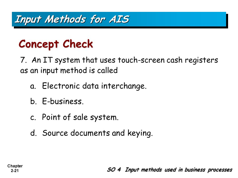 Chapter 2-21 b. E-business. 7. An IT system that uses touch-screen cash registers as an input method is called c. Point of sale system. d. Source docu