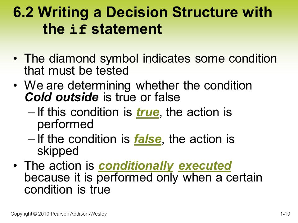 Copyright © 2010 Pearson Addison-Wesley 6.2 Writing a Decision Structure with the if statement 1-10 The diamond symbol indicates some condition that m