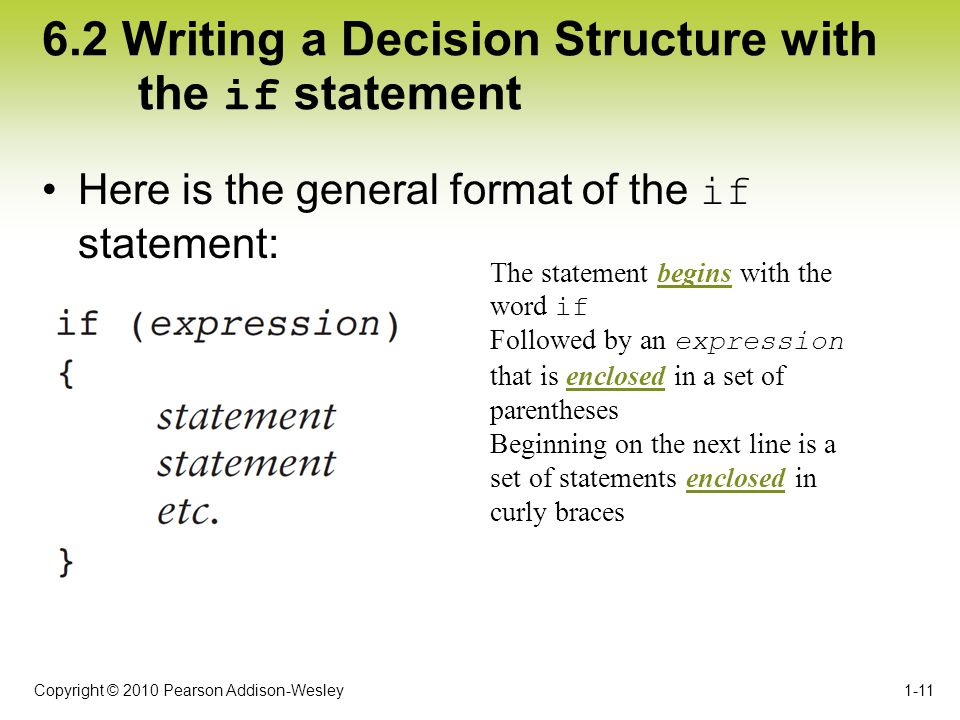 Copyright © 2010 Pearson Addison-Wesley 6.2 Writing a Decision Structure with the if statement Here is the general format of the if statement: 1-11 Th