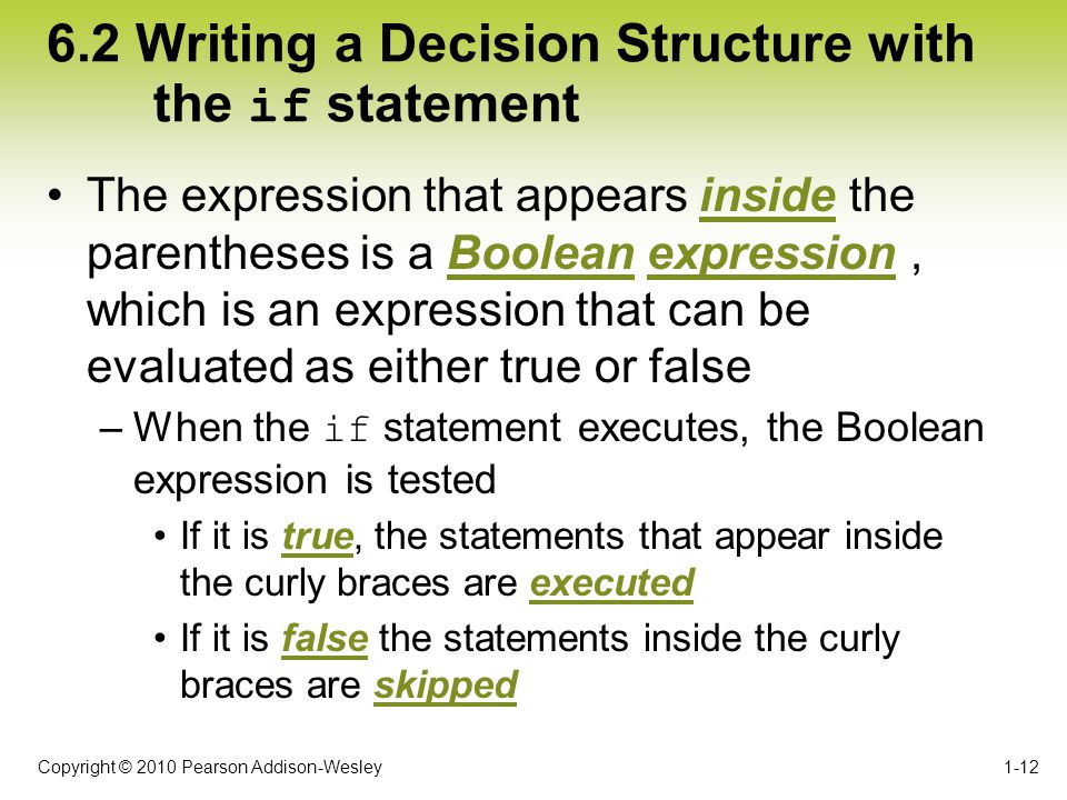 Copyright © 2010 Pearson Addison-Wesley 6.2 Writing a Decision Structure with the if statement 1-12 The expression that appears inside the parentheses