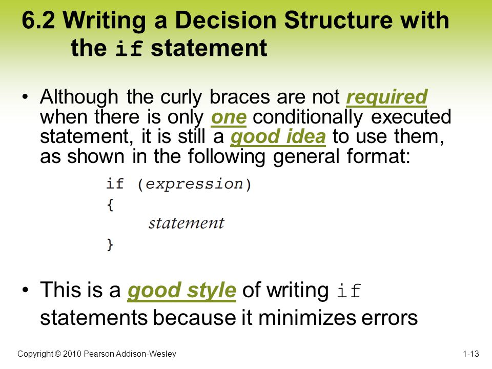 Copyright © 2010 Pearson Addison-Wesley 6.2 Writing a Decision Structure with the if statement Although the curly braces are not required when there i