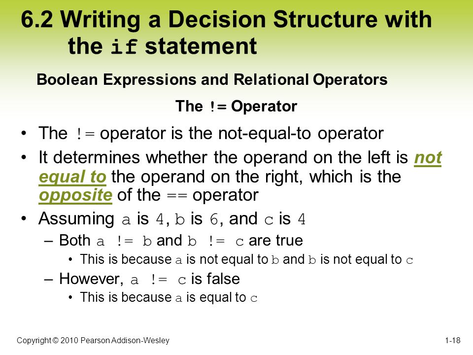 Copyright © 2010 Pearson Addison-Wesley 6.2 Writing a Decision Structure with the if statement The != operator is the not-equal-to operator It determi