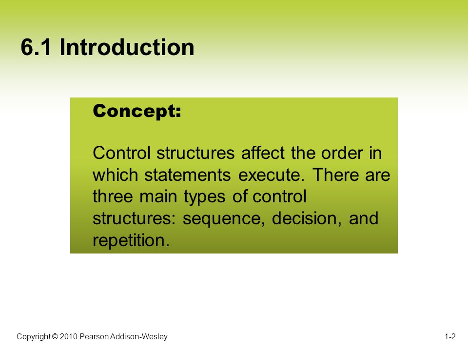 Copyright © 2010 Pearson Addison-Wesley 6.1 Introduction 1-2 Concept: Control structures affect the order in which statements execute. There are three