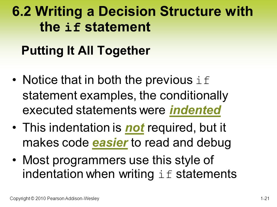 Copyright © 2010 Pearson Addison-Wesley 6.2 Writing a Decision Structure with the if statement Notice that in both the previous if statement examples,