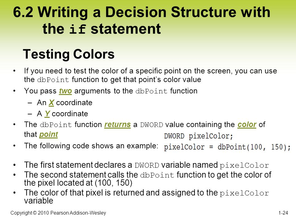 Copyright © 2010 Pearson Addison-Wesley 6.2 Writing a Decision Structure with the if statement If you need to test the color of a specific point on th