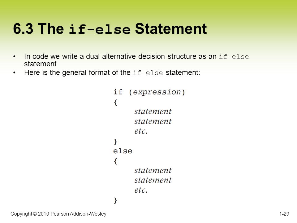 Copyright © 2010 Pearson Addison-Wesley 6.3 The if-else Statement In code we write a dual alternative decision structure as an if-else statement Here
