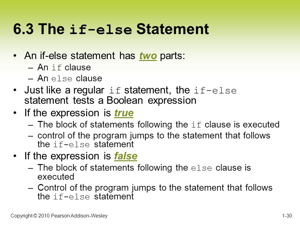 Copyright © 2010 Pearson Addison-Wesley 6.3 The if-else Statement An if-else statement has two parts: –An if clause –An else clause Just like a regula