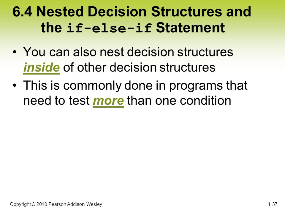Copyright © 2010 Pearson Addison-Wesley 6.4 Nested Decision Structures and the if-else-if Statement You can also nest decision structures inside of ot