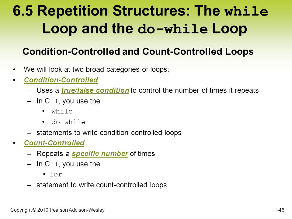 Copyright © 2010 Pearson Addison-Wesley 6.5 Repetition Structures: The while Loop and the do-while Loop We will look at two broad categories of loops: