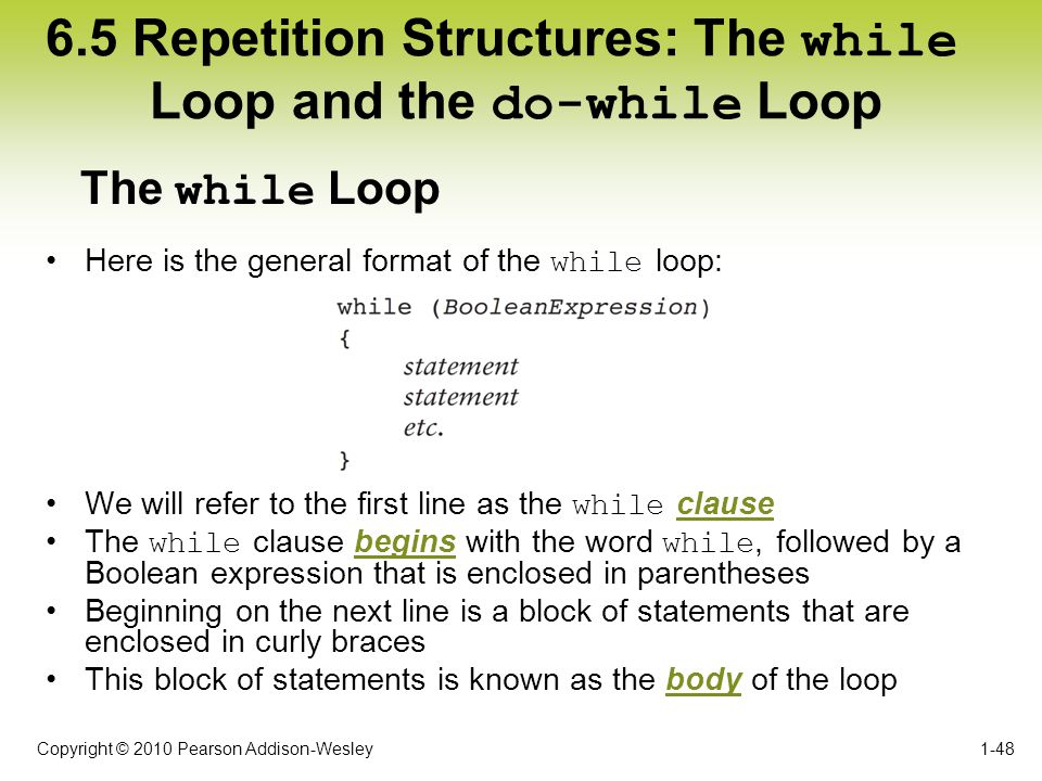 Copyright © 2010 Pearson Addison-Wesley 6.5 Repetition Structures: The while Loop and the do-while Loop 1-48 Here is the general format of the while l