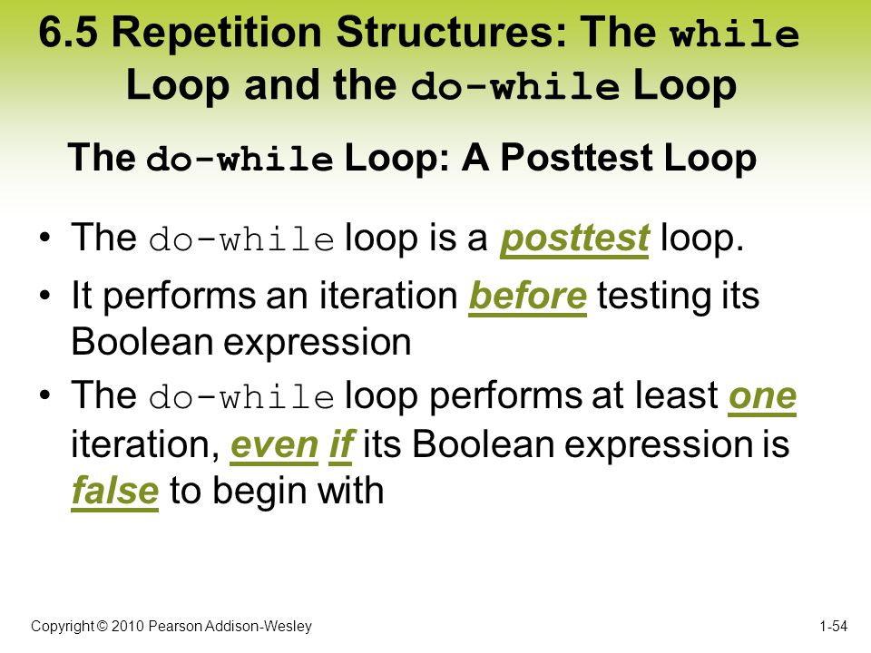 Copyright © 2010 Pearson Addison-Wesley 6.5 Repetition Structures: The while Loop and the do-while Loop The do-while loop is a posttest loop. It perfo