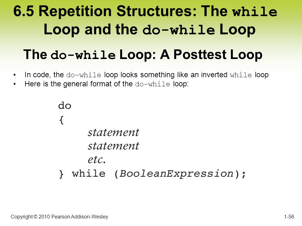 Copyright © 2010 Pearson Addison-Wesley 6.5 Repetition Structures: The while Loop and the do-while Loop In code, the do-while loop looks something lik