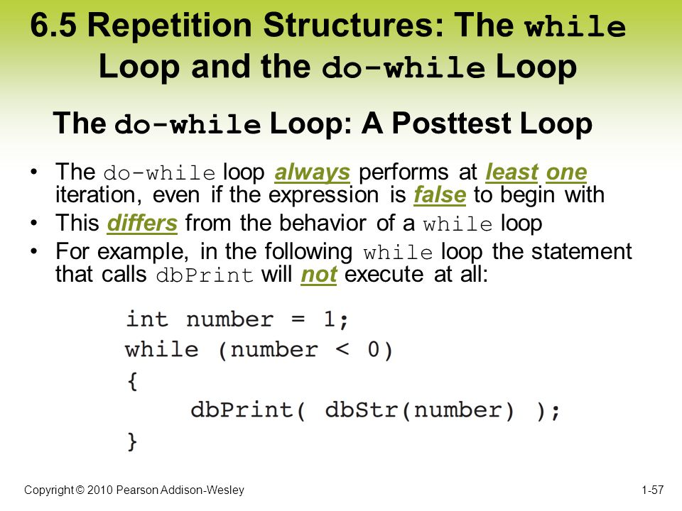Copyright © 2010 Pearson Addison-Wesley 6.5 Repetition Structures: The while Loop and the do-while Loop The do-while loop always performs at least one