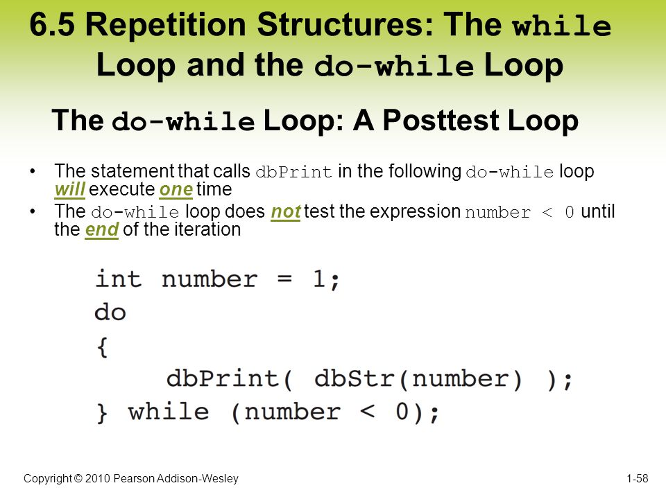 Copyright © 2010 Pearson Addison-Wesley 6.5 Repetition Structures: The while Loop and the do-while Loop The statement that calls dbPrint in the follow