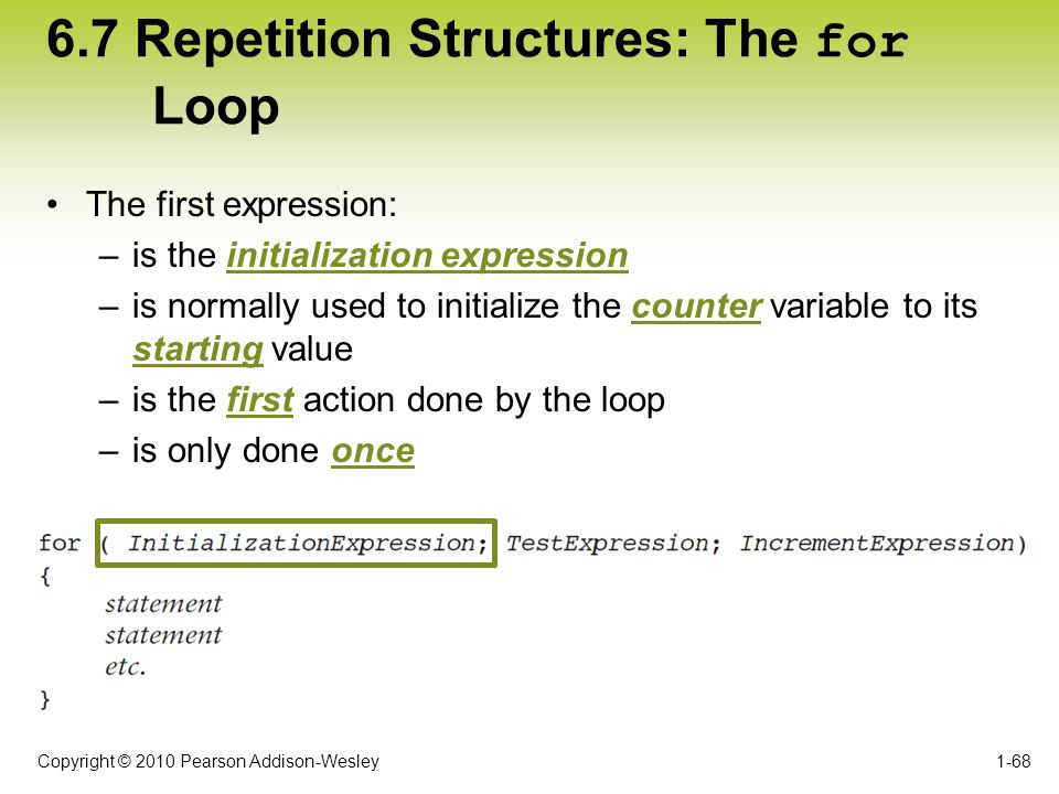 Copyright © 2010 Pearson Addison-Wesley 6.7 Repetition Structures: The for Loop The first expression: –is the initialization expression –is normally u