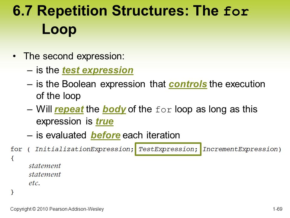Copyright © 2010 Pearson Addison-Wesley 6.7 Repetition Structures: The for Loop The second expression: –is the test expression –is the Boolean express
