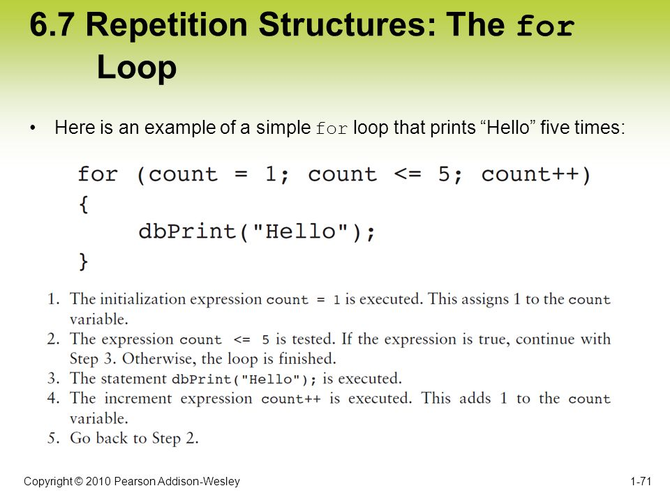 "Copyright © 2010 Pearson Addison-Wesley 6.7 Repetition Structures: The for Loop Here is an example of a simple for loop that prints ""Hello"" five times"