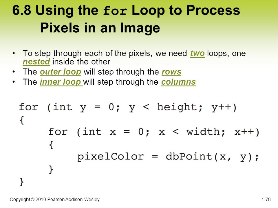 Copyright © 2010 Pearson Addison-Wesley 6.8 Using the for Loop to Process Pixels in an Image To step through each of the pixels, we need two loops, on