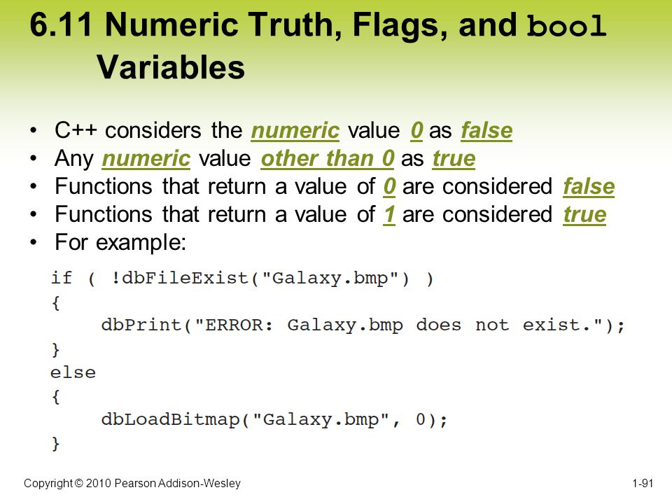 Copyright © 2010 Pearson Addison-Wesley 6.11 Numeric Truth, Flags, and bool Variables C++ considers the numeric value 0 as false Any numeric value oth