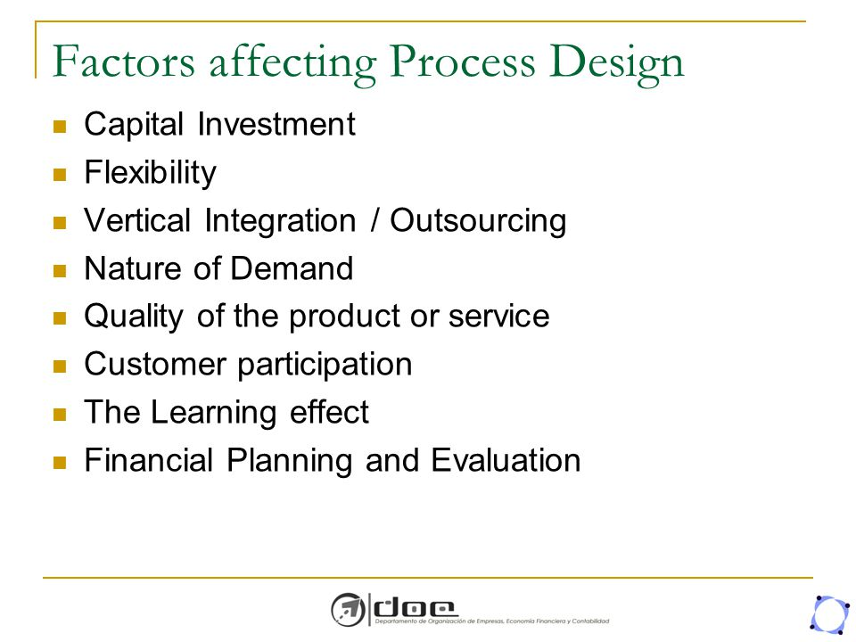 Factors affecting Process Design Capital Investment Flexibility Vertical Integration / Outsourcing Nature of Demand Quality of the product or service