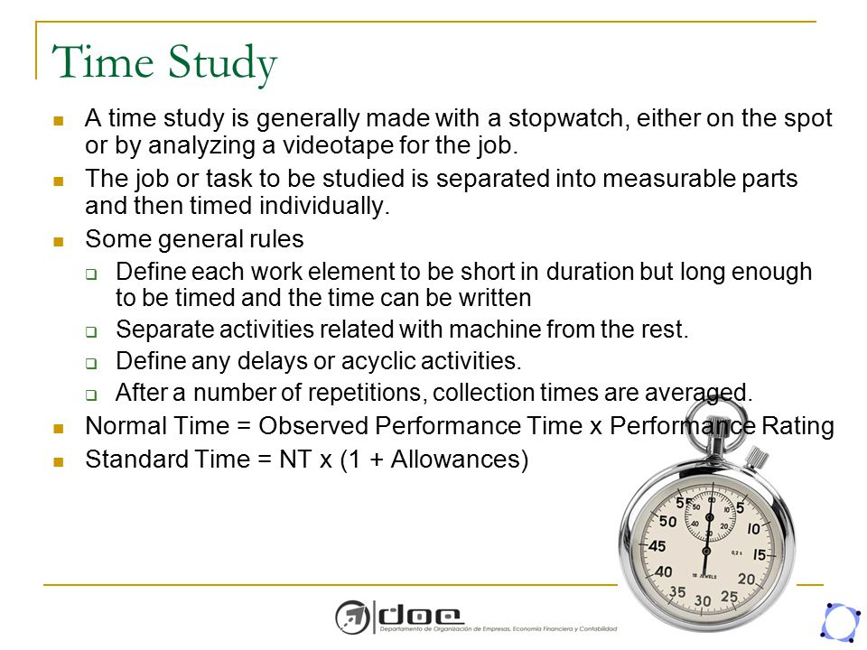 Time Study A time study is generally made with a stopwatch, either on the spot or by analyzing a videotape for the job. The job or task to be studied