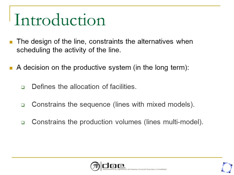 Introduction The design of the line, constraints the alternatives when scheduling the activity of the line. A decision on the productive system (in th