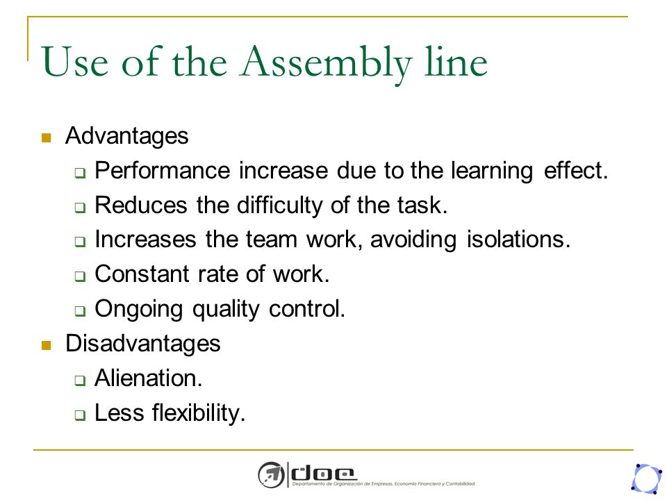 Use of the Assembly line Advantages  Performance increase due to the learning effect.  Reduces the difficulty of the task.  Increases the team work