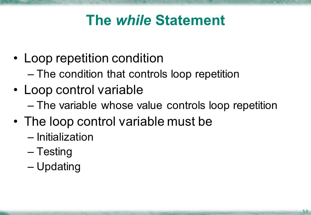 5-9 The while Statement Loop repetition condition –The condition that controls loop repetition Loop control variable –The variable whose value controls loop repetition The loop control variable must be –Initialization –Testing –Updating