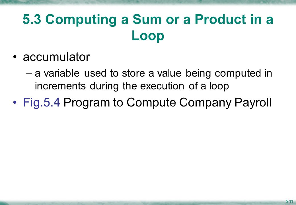 5-11 5.3 Computing a Sum or a Product in a Loop accumulator –a variable used to store a value being computed in increments during the execution of a loop Fig.5.4 Program to Compute Company Payroll