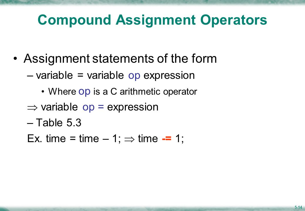 5-14 Compound Assignment Operators Assignment statements of the form –variable = variable op expression Where op is a C arithmetic operator  variable op = expression –Table 5.3 Ex.