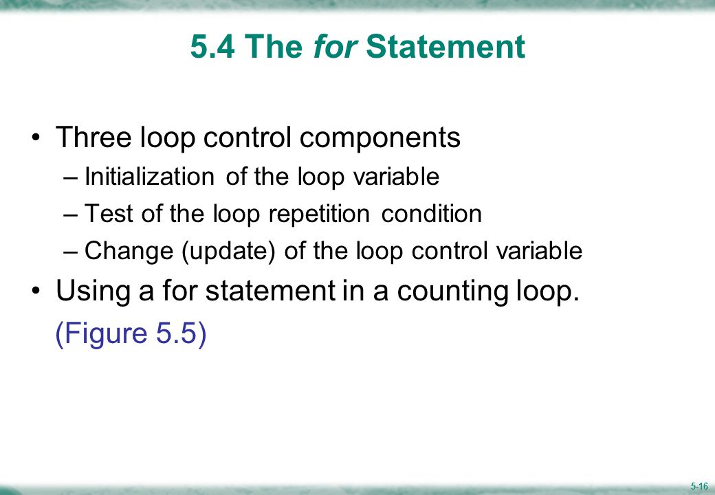 5-16 5.4 The for Statement Three loop control components –Initialization of the loop variable –Test of the loop repetition condition –Change (update) of the loop control variable Using a for statement in a counting loop.