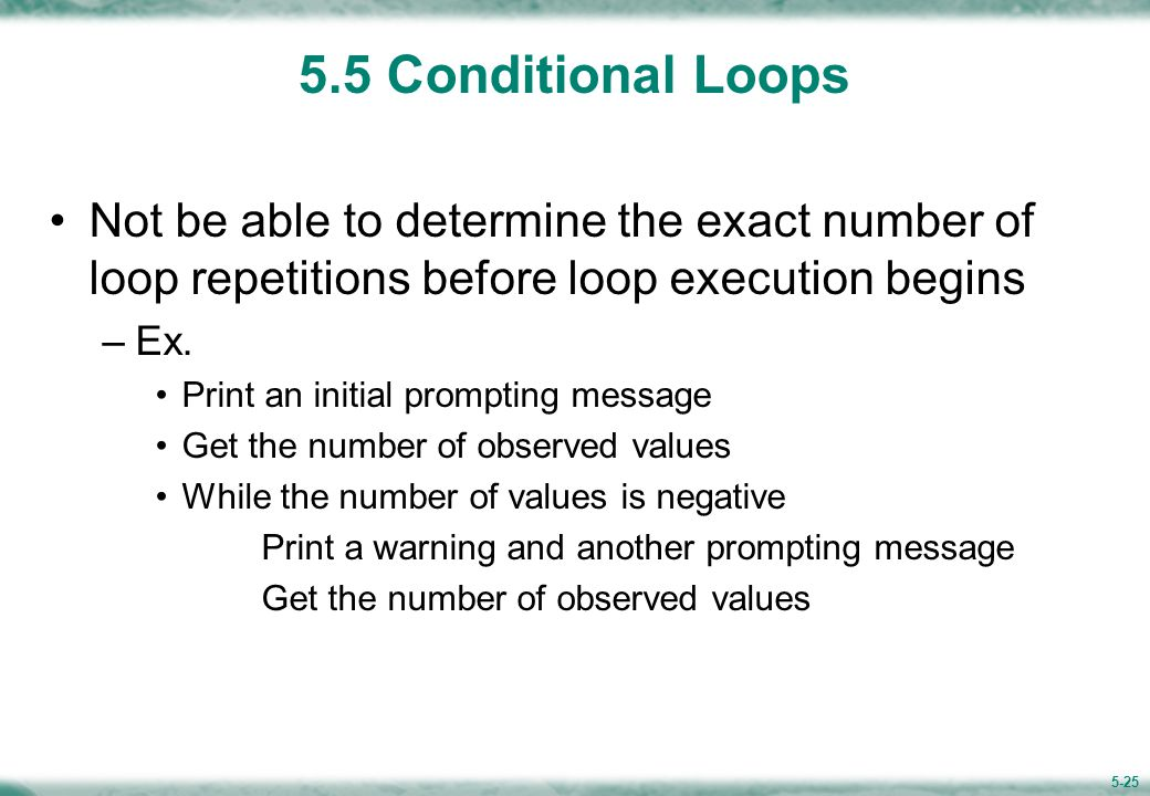 5-25 5.5 Conditional Loops Not be able to determine the exact number of loop repetitions before loop execution begins –Ex.