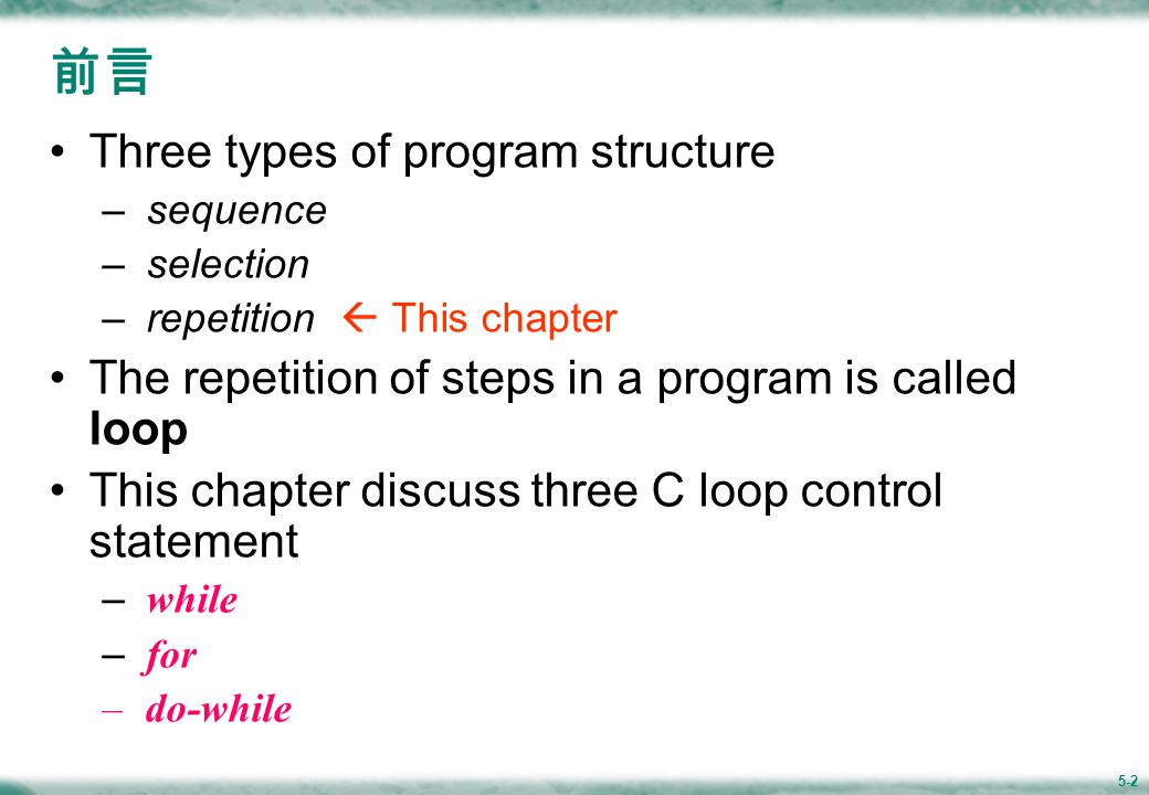 5-2 前言 Three types of program structure – sequence – selection – repetition  This chapter The repetition of steps in a program is called loop This chapter discuss three C loop control statement – while – for – do-while