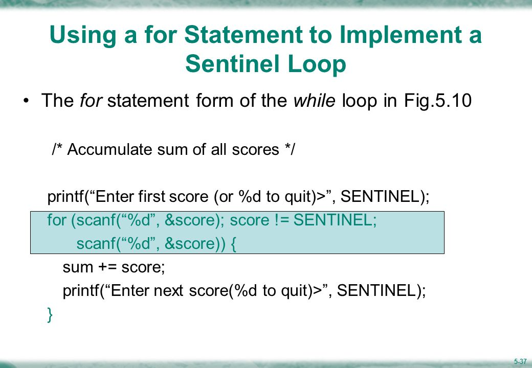 5-37 Using a for Statement to Implement a Sentinel Loop The for statement form of the while loop in Fig.5.10 /* Accumulate sum of all scores */ printf( Enter first score (or %d to quit)> , SENTINEL); for (scanf( %d , &score); score != SENTINEL; scanf( %d , &score)) { sum += score; printf( Enter next score(%d to quit)> , SENTINEL); }