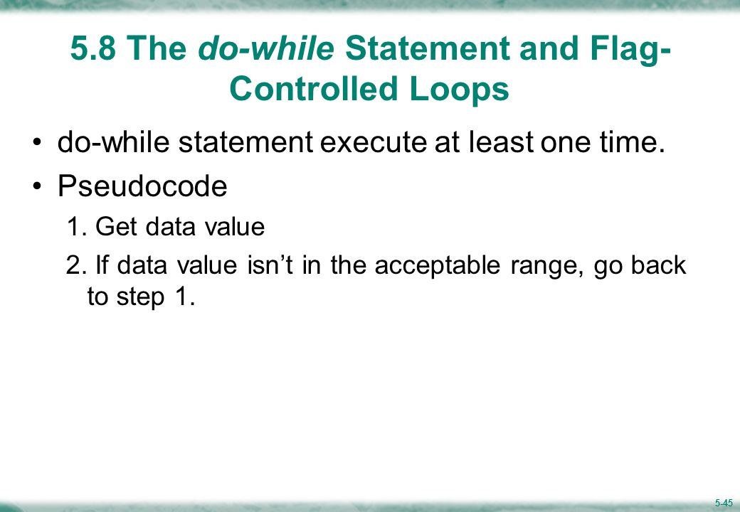 5-45 5.8 The do-while Statement and Flag- Controlled Loops do-while statement execute at least one time.