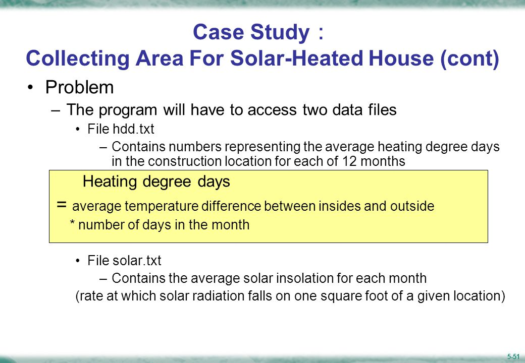 5-51 Case Study : Collecting Area For Solar-Heated House (cont) Problem –The program will have to access two data files File hdd.txt –Contains numbers representing the average heating degree days in the construction location for each of 12 months Heating degree days = average temperature difference between insides and outside * number of days in the month File solar.txt –Contains the average solar insolation for each month (rate at which solar radiation falls on one square foot of a given location)