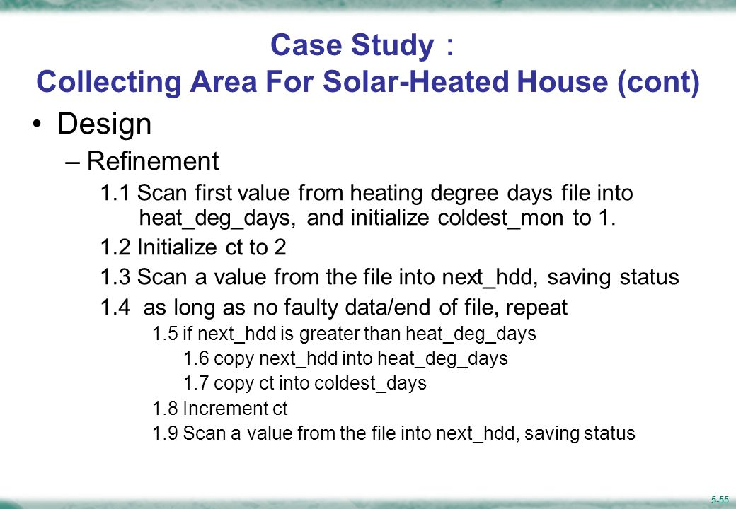 5-55 Case Study : Collecting Area For Solar-Heated House (cont) Design –Refinement 1.1 Scan first value from heating degree days file into heat_deg_days, and initialize coldest_mon to 1.
