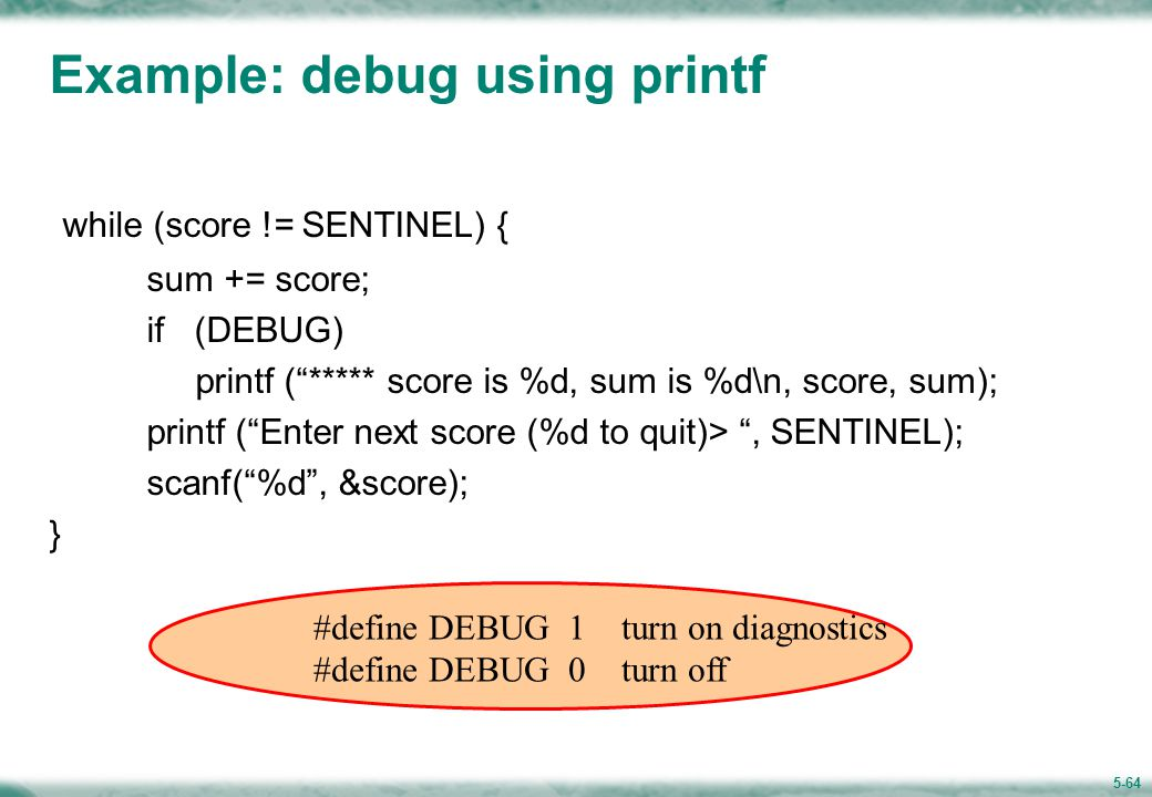 5-64 Example: debug using printf while (score != SENTINEL) { sum += score; if (DEBUG) printf ( ***** score is %d, sum is %d\n, score, sum); printf ( Enter next score (%d to quit)> , SENTINEL); scanf( %d , &score); } #define DEBUG 1 turn on diagnostics #define DEBUG 0 turn off