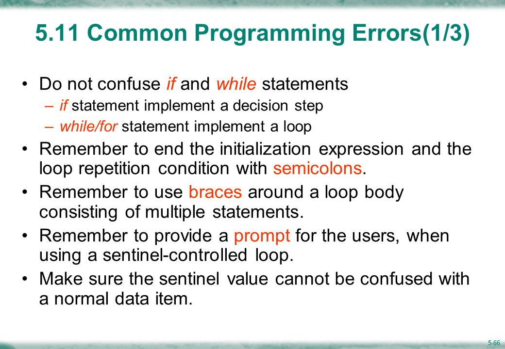 5-66 5.11 Common Programming Errors(1/3) Do not confuse if and while statements –if statement implement a decision step –while/for statement implement a loop Remember to end the initialization expression and the loop repetition condition with semicolons.