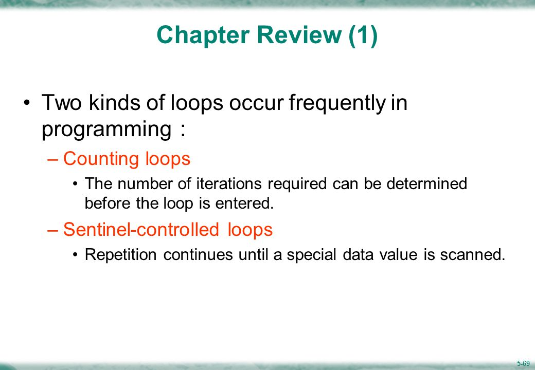 5-69 Chapter Review (1) Two kinds of loops occur frequently in programming : –Counting loops The number of iterations required can be determined before the loop is entered.
