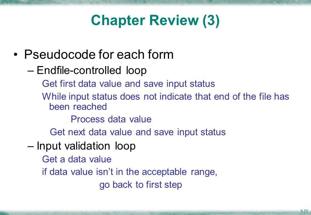 5-71 Chapter Review (3) Pseudocode for each form –Endfile-controlled loop Get first data value and save input status While input status does not indicate that end of the file has been reached Process data value Get next data value and save input status –Input validation loop Get a data value if data value isn't in the acceptable range, go back to first step