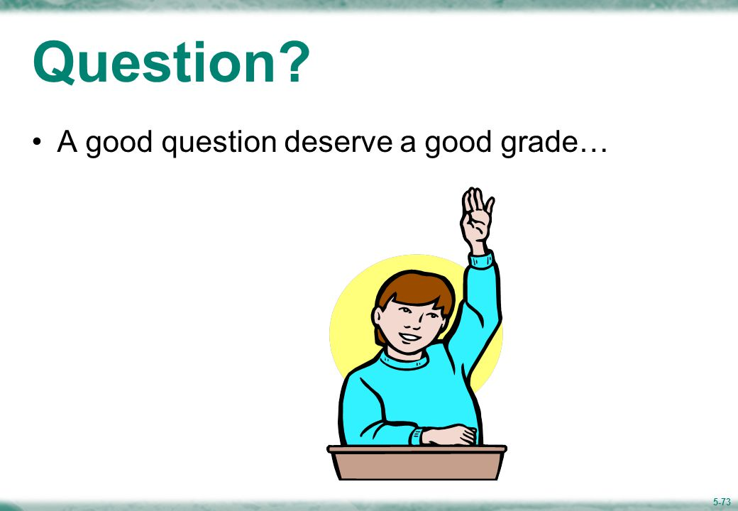5-73 Question? A good question deserve a good grade…