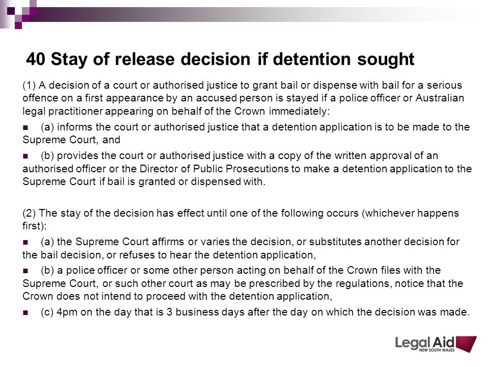 40 Stay of release decision if detention sought (1) A decision of a court or authorised justice to grant bail or dispense with bail for a serious offence on a first appearance by an accused person is stayed if a police officer or Australian legal practitioner appearing on behalf of the Crown immediately: (a) informs the court or authorised justice that a detention application is to be made to the Supreme Court, and (b) provides the court or authorised justice with a copy of the written approval of an authorised officer or the Director of Public Prosecutions to make a detention application to the Supreme Court if bail is granted or dispensed with.