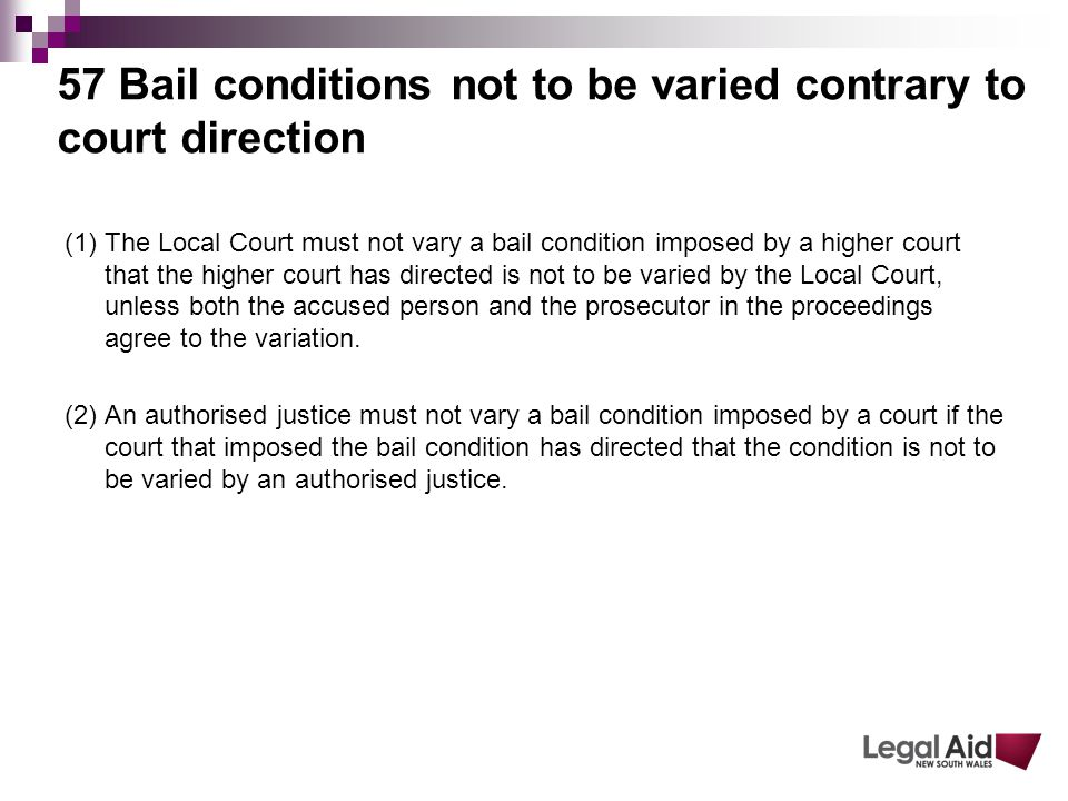57 Bail conditions not to be varied contrary to court direction (1) The Local Court must not vary a bail condition imposed by a higher court that the higher court has directed is not to be varied by the Local Court, unless both the accused person and the prosecutor in the proceedings agree to the variation.