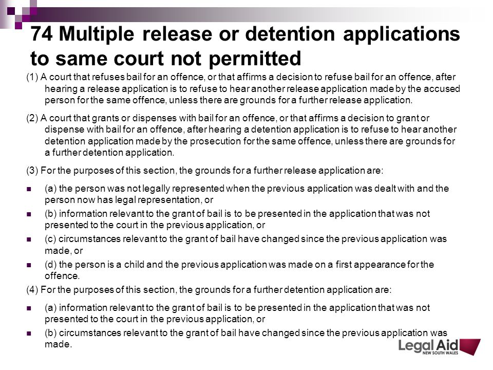 74 Multiple release or detention applications to same court not permitted (1) A court that refuses bail for an offence, or that affirms a decision to refuse bail for an offence, after hearing a release application is to refuse to hear another release application made by the accused person for the same offence, unless there are grounds for a further release application.